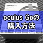 Oculus Goの購入方法(買い方)の手順まとめと注意点!画像付きで解説