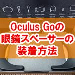 メガネのままOculus Goを装着OK!眼鏡スペーサーをつける方法
