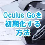 Oculus Goを初期化(リセット)する方法!スマホからでもOculus Go本体のみでもOK