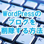 WordPressのブログを削除する方法を画像付きで解説