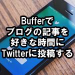 ブログの記事をTwitterへ好きな時間に投稿する方法!画像・短縮URL付で自動投稿できる