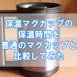 耐熱マグカップの保温時間(ふた有・無)を普通の陶器のマグカップと比較してみた