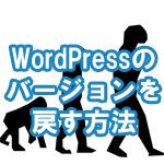 WordPressをバージョンダウンして前のバージョンに戻す方法を画像付きで解説